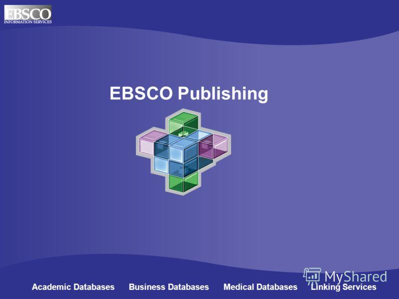 EBSCO Publishing Academic Databases Business Databases Medical Databases Linking Services