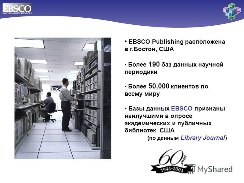 EBSCO Publishing расположена в г.Бостон, США Более 190 баз данных научной периодики Более 50,000 клиентов по всему миру Базы данных EBSCO признаны наилучшими в опросе академических и публичных библиотек США (по данным Library Journal)
