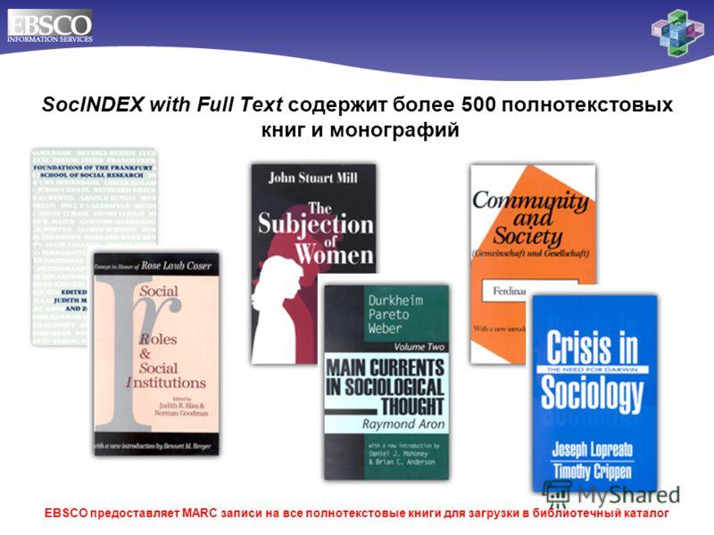 EBSCO предоставляет MARC записи на все полнотекстовые книги для загрузки в библиотечный каталог SocINDEX with Full Text содержит более 500 полнотекстовых книг и монографий