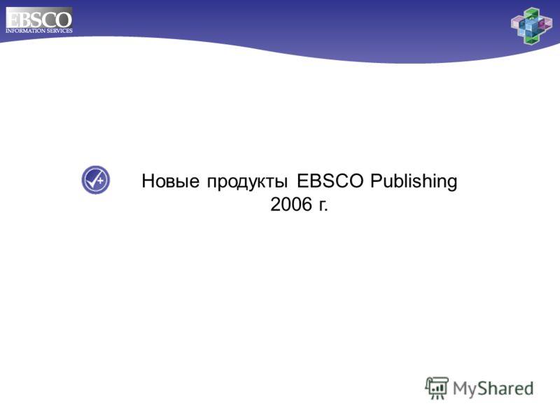 Новые продукты EBSCO Publishing 2006 г.