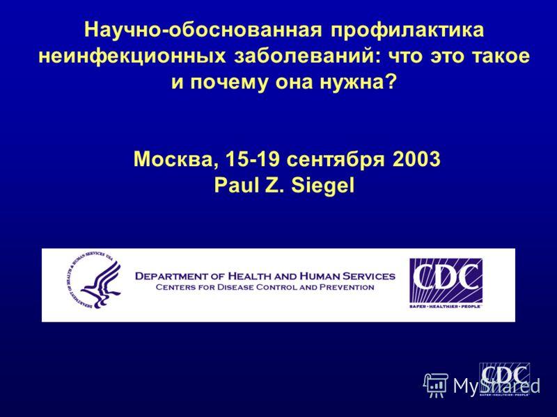 Научно-обоснованная профилактика неинфекционных заболеваний: что это такое и почему она нужна? Москва, 15-19 сентября 2003 Paul Z. Siegel