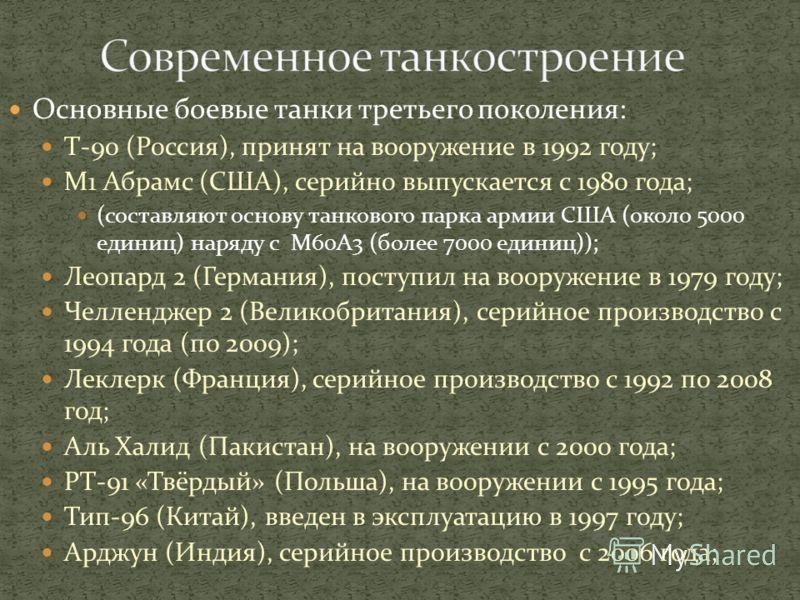 Основные боевые танки третьего поколения: Т-90 (Россия), принят на вооружение в 1992 году; М1 Абрамс (США), серийно выпускается с 1980 года; (составляют основу танкового парка армии США (около 5000 единиц) наряду с М60А3 (более 7000 единиц)); Леопард