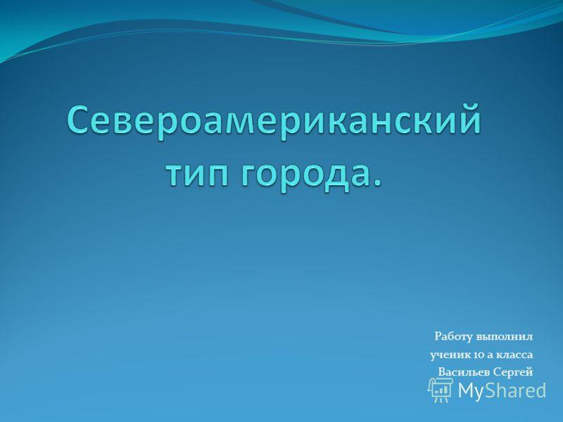 Работу выполнил ученик 10 а класса Васильев Сергей