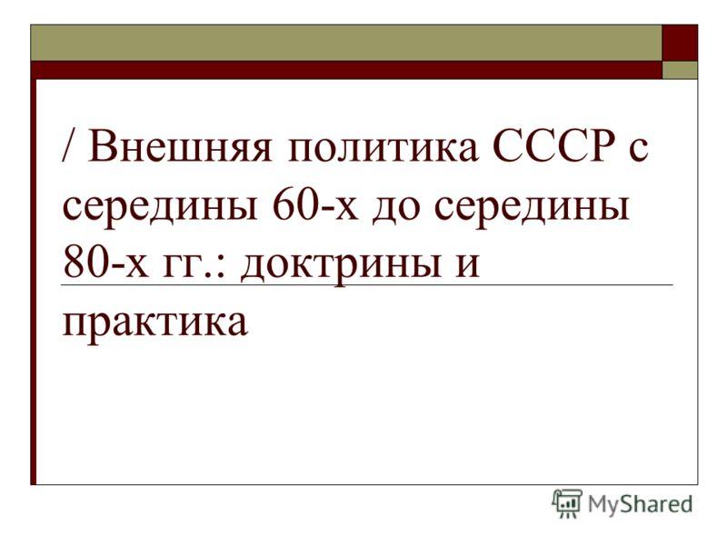 / Внешняя политика СССР с середины 60-х до середины 80-х гг.: доктрины и практика