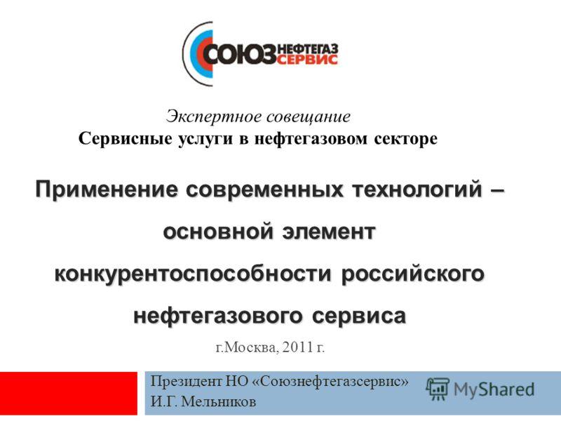 Применение современных технологий – основной элемент конкурентоспособности российского нефтегазового сервиса Президент НО «Союзнефтегазсервис» И.Г. Мельников г.Москва, 2011 г. Экспертное совещание Сервисные услуги в нефтегазовом секторе