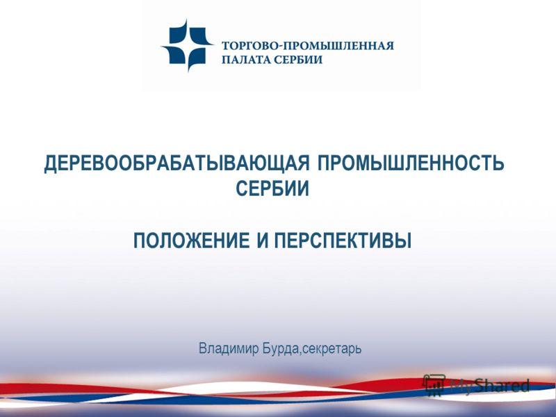ДЕРЕВООБРАБАТЫВАЮЩАЯ ПРОМЫШЛЕННОСТЬ СЕРБИИ ПОЛОЖЕНИЕ И ПЕРСПЕКТИВЫ Владимир Бурда,секретарь