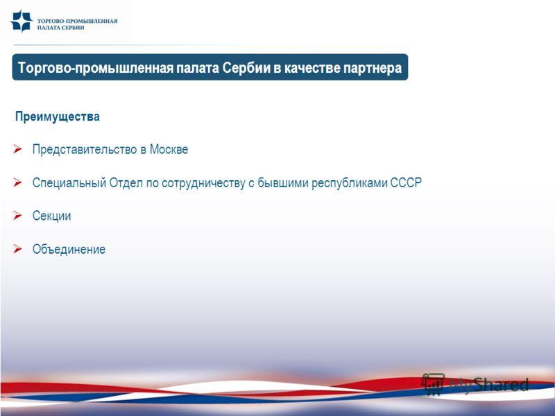 Преимущества Представительство в Москве Специальный Отдел по сотрудничеству с бывшими республиками СССР Секции Объединение Торгово-промышленная палата Сербии в качестве партнера