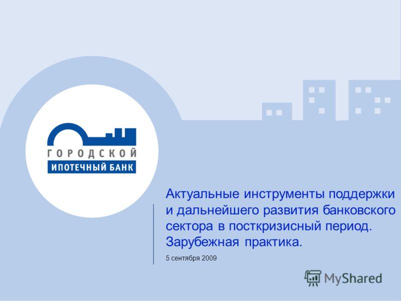 1 Актуальные инструменты поддержки и дальнейшего развития банковского сектора в посткризисный период. Зарубежная практика. 5 сентября 2009