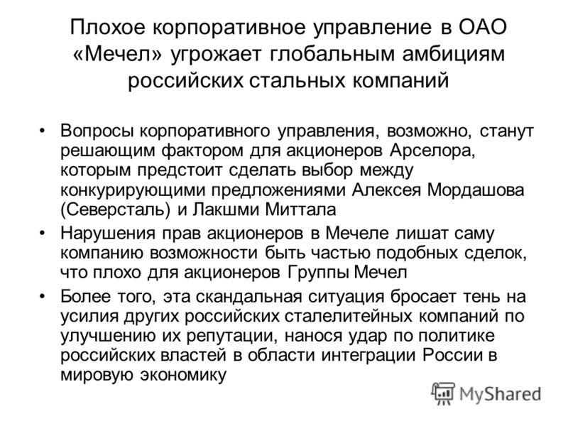 Плохое корпоративное управление в ОАО «Мечел» угрожает глобальным амбициям российских стальных компаний Вопросы корпоративного управления, возможно, станут решающим фактором для акционеров Арселора, которым предстоит сделать выбор между конкурирующим
