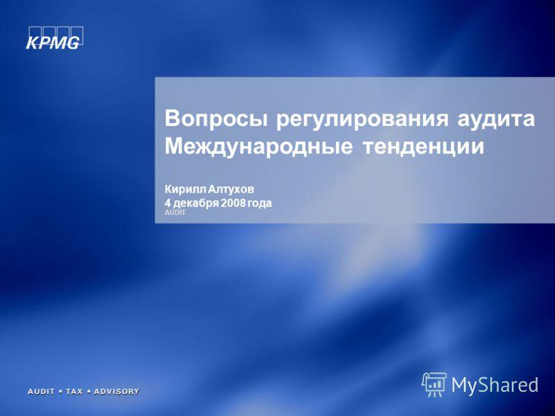 AUDIT Вопросы регулирования аудита Международные тенденции Кирилл Алтухов 4 декабря 2008 года