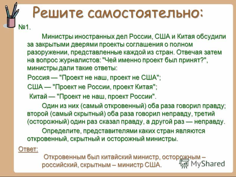 Решите самостоятельно: 1. Министры иностранных дел России, США и Китая обсудили за закрытыми дверями проекты соглашения о полном разоружении, представленные каждой из стран. Отвечая затем на вопрос журналистов: