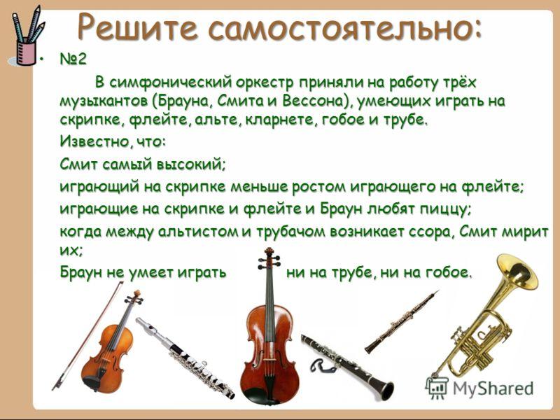 Решите самостоятельно: 2 В симфонический оркестр приняли на работу трёх музыкантов (Брауна, Смита и Вессона), умеющих играть на скрипке, флейте, альте, кларнете, гобое и трубе. Известно, что: Смит самый высокий; играющий на скрипке меньше ростом игра
