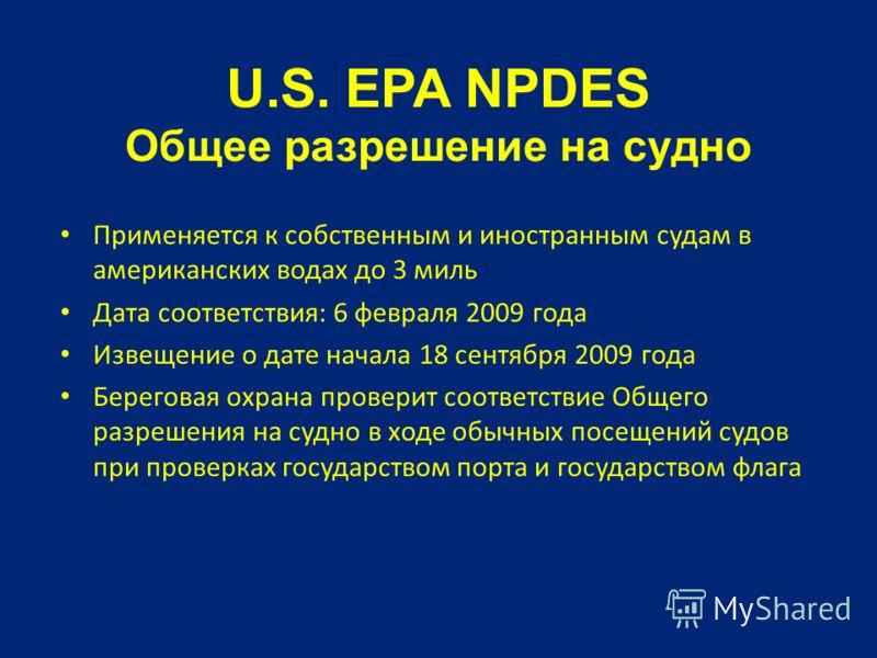 U.S. EPA NPDES Общее разрешение на судно Применяется к собственным и иностранным судам в американских водах до 3 миль Дата соответствия: 6 февраля 2009 года Извещение о дате начала 18 сентября 2009 года Береговая охрана проверит соответствие Общего р