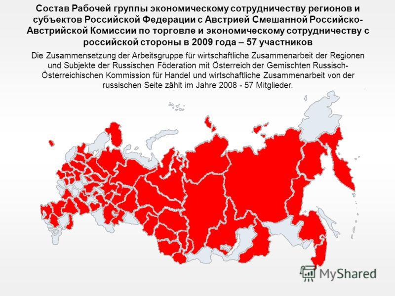 Состав Рабочей группы экономическому сотрудничеству регионов и субъектов Российской Федерации с Австрией Смешанной Российско- Австрийской Комиссии по торговле и экономическому сотрудничеству с российской стороны в 2009 года – 57 участников Die Zusamm