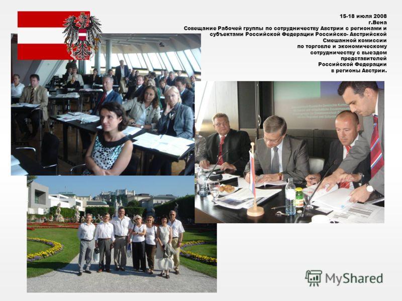 15-18 июля 2008 г.Вена Совещание Рабочей группы по сотрудничеству Австрии с регионами и субъектами Российской Федерации Российско- Австрийской Смешанной комиссии по торговле и экономическому сотрудничеству с выездом представителей Российской Федераци