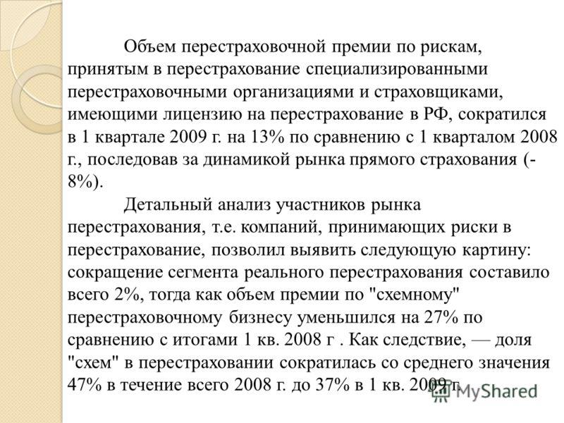 Объем перестраховочной премии по рискам, принятым в перестрахование специализированными перестраховочными организациями и страховщиками, имеющими лицензию на перестрахование в РФ, сократился в 1 квартале 2009 г. на 13% по сравнению с 1 кварталом 2008