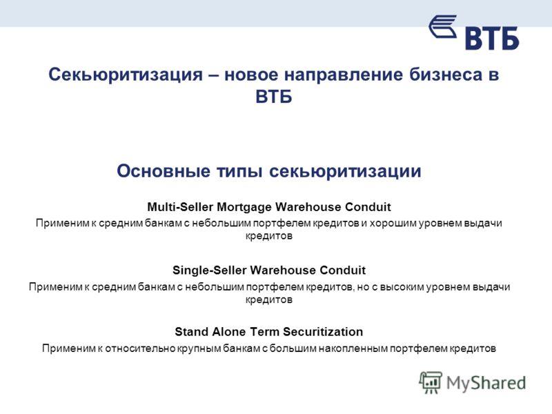 Секьюритизация – новое направление бизнеса в ВТБ Основные типы секьюритизации Multi-Seller Mortgage Warehouse Conduit Применим к средним банкам с небольшим портфелем кредитов и хорошим уровнем выдачи кредитов Single-Seller Warehouse Conduit Применим
