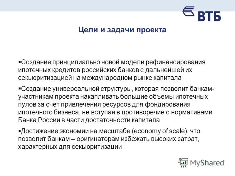 Цели и задачи проекта Создание принципиально новой модели рефинансирования ипотечных кредитов российских банков с дальнейшей их секьюритизацией на международном рынке капитала Создание универсальной структуры, которая позволит банкам- участникам прое