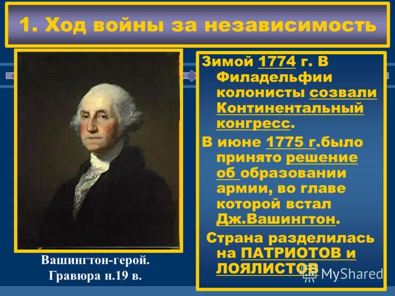 ЖДЕМ ВАС! 1. Ход войны за независимость Зимой 1774 г. В Филадельфии колонисты созвали Континентальный конгресс. В июне 1775 г.было принято решение об образовании армии, во главе которой встал Дж.Вашингтон. Страна разделилась на ПАТРИОТОВ и ЛОЯЛИСТОВ