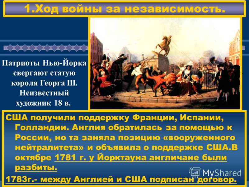 ЖДЕМ ВАС! 1.Ход войны за независимость. США получили поддержку Франции, Испании, Голландии. Англия обратилась за помощью к России, но та заняла позицию «вооруженного нейтралитета» и объявила о поддержке США.В октябре 1781 г. у Йорктауна англичане был