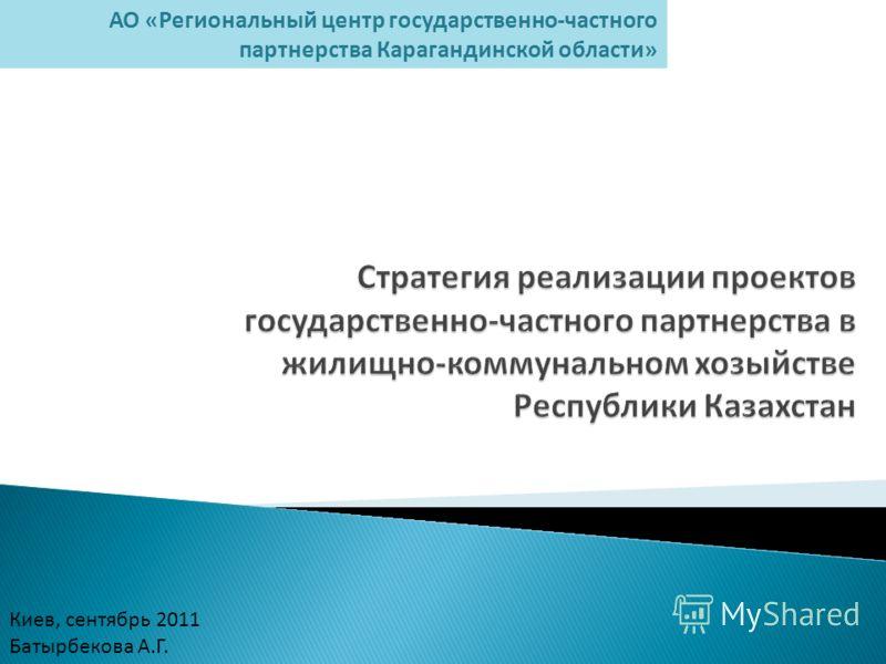 Киев, сентябрь 2011 Батырбекова А.Г. АО «Региональный центр государственно-частного партнерства Карагандинской области»
