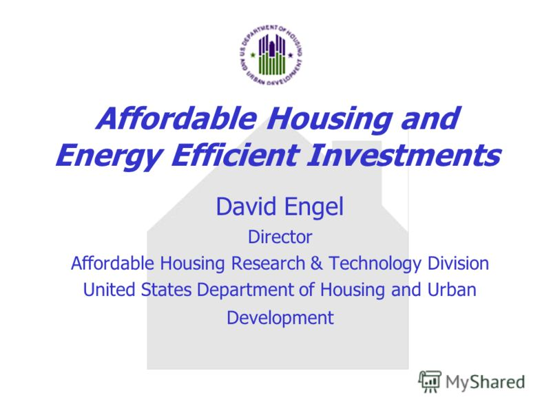 Affordable Housing and Energy Efficient Investments David Engel Director Affordable Housing Research & Technology Division United States Department of Housing and Urban Development