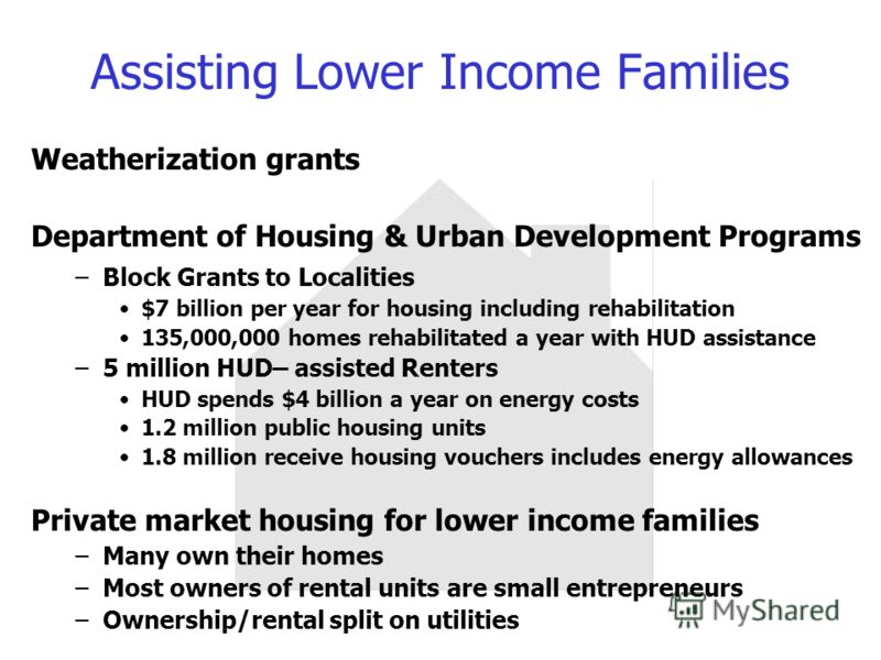 Assisting Lower Income Families Weatherization grants Department of Housing & Urban Development Programs –Block Grants to Localities $7 billion per year for housing including rehabilitation 135,000,000 homes rehabilitated a year with HUD assistance –