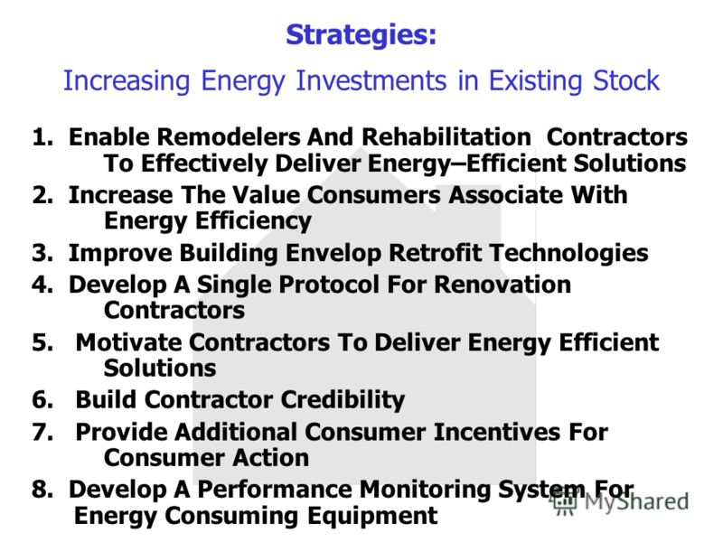 Strategies: Increasing Energy Investments in Existing Stock 1. Enable Remodelers And Rehabilitation Contractors To Effectively Deliver Energy–Efficient Solutions 2. Increase The Value Consumers Associate With Energy Efficiency 3. Improve Building Env