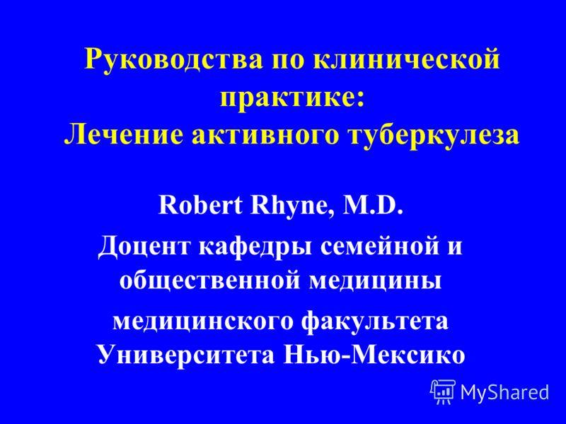 Руководства по клинической практике: Лечение активного туберкулеза Robert Rhyne, M.D. Доцент кафедры семейной и общественной медицины медицинского факультета Университета Нью-Мексико