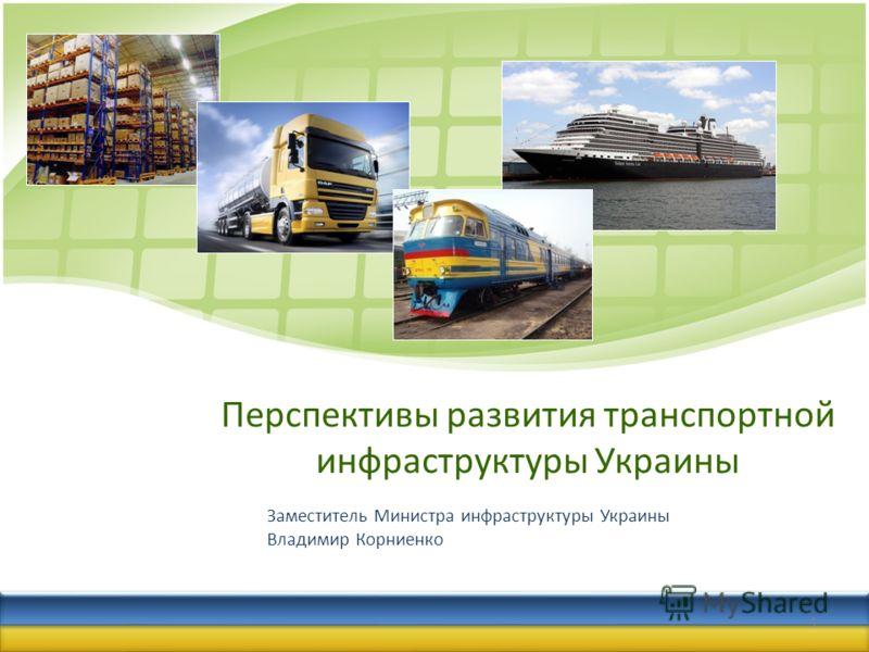 Перспективы развития транспортной инфраструктуры Украины Заместитель Министра инфраструктуры Украины Владимир Корниенко 1