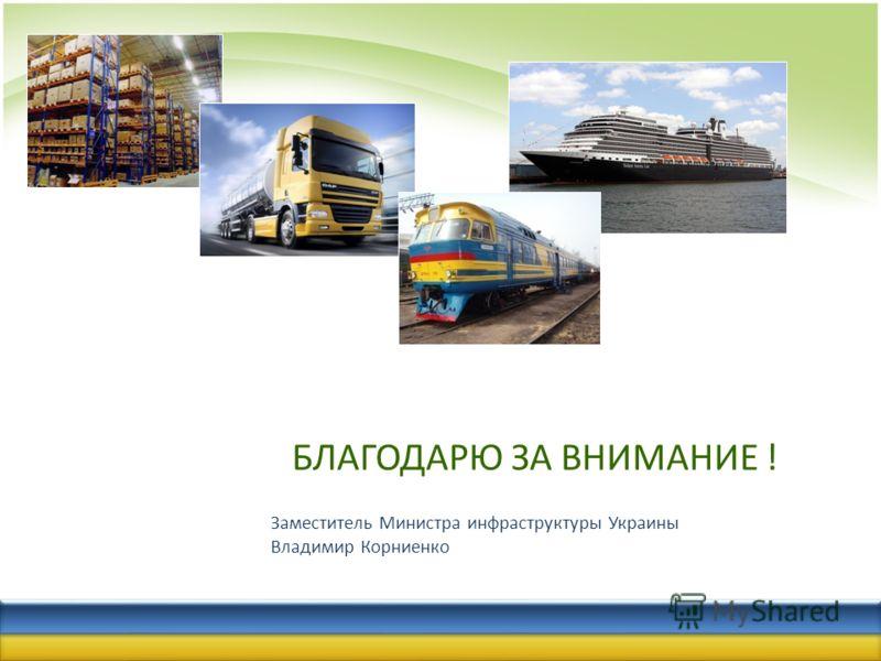 БЛАГОДАРЮ ЗА ВНИМАНИЕ ! Заместитель Министра инфраструктуры Украины Владимир Корниенко