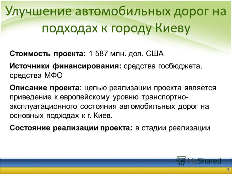Улучшение автомобильных дорог на подходах к городу Киеву Стоимость проекта: 1 587 млн. дол. США Источники финансирования: средства госбюджета, средства МФО Описание проекта: целью реализации проекта является приведение к европейскому уровню транспорт