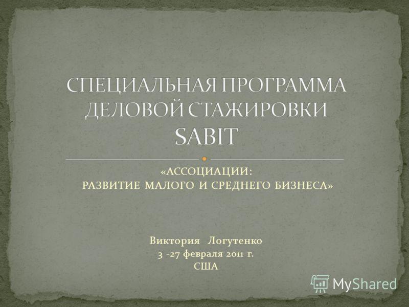 «АССОЦИАЦИИ: РАЗВИТИЕ МАЛОГО И СРЕДНЕГО БИЗНЕСА» Виктория Логутенко 3 -27 февраля 2011 г. США