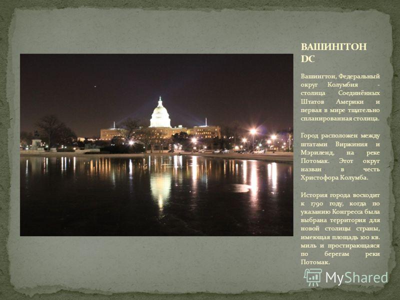 Вашингтон, Федеральный округ Колумбия - столица Соединённых Штатов Америки и первая в мире тщательно спланированная столица. Город расположен между штатами Виржиния и Мэриленд, на реке Потомак. Этот округ назван в честь Христофора Колумба. История го