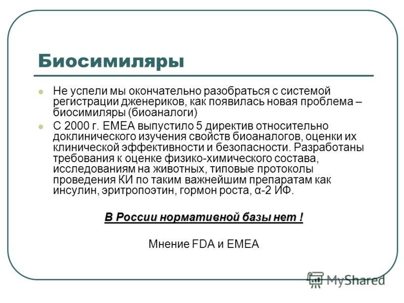 Биосимиляры Не успели мы окончательно разобраться с системой регистрации дженериков, как появилась новая проблема – биосимиляры (биоаналоги) С 2000 г. ЕМЕА выпустило 5 директив относительно доклинического изучения свойств биоаналогов, оценки их клини