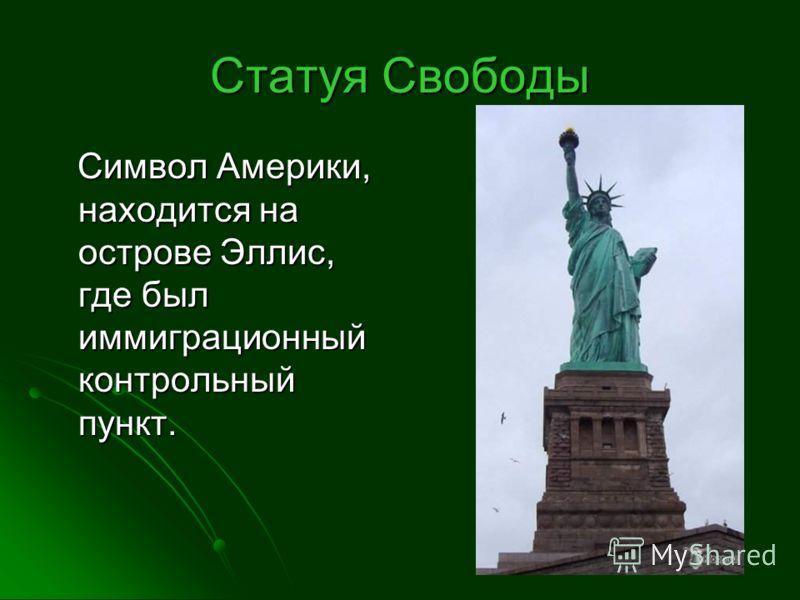 Статуя Свободы Символ Америки, находится на острове Эллис, где был иммиграционный контрольный пункт. Символ Америки, находится на острове Эллис, где был иммиграционный контрольный пункт.