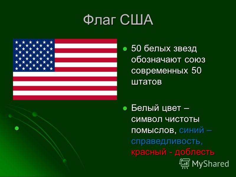 Флаг США 50 белых звезд обозначают союз современных 50 штатов 50 белых звезд обозначают союз современных 50 штатов Белый цвет – символ чистоты помыслов, синий – справедливость, красный - доблесть Белый цвет – символ чистоты помыслов, синий – справедл