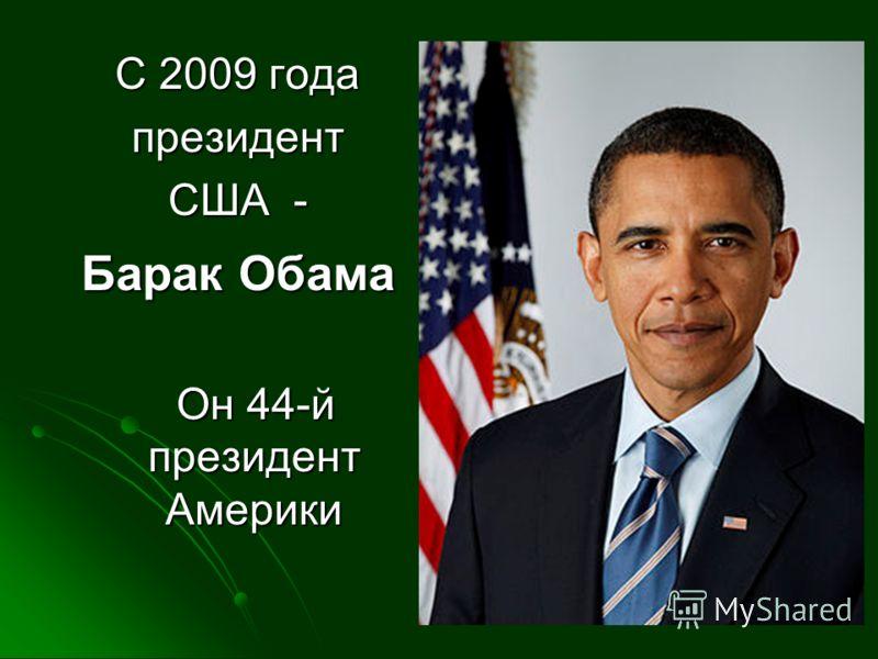 С 2009 года президент США - Барак Обама Он 44-й президент Америки Он 44-й президент Америки