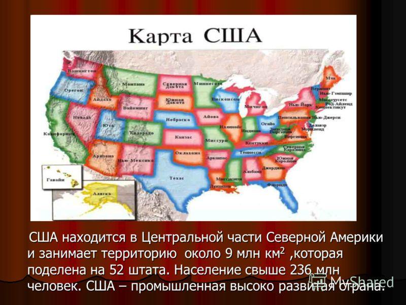 США находится в Центральной части Северной Америки и занимает территорию около 9 млн км 2,которая поделена на 52 штата. Население свыше 236 млн человек. США – промышленная высоко развитая страна. США находится в Центральной части Северной Америки и з