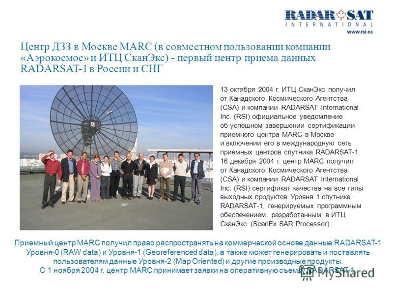 Центр ДЗЗ в Москве MARC (в совместном пользовании компании «Аэрокосмос» и ИТЦ СканЭкс) - первый центр приема данных RADARSAT-1 в России и СНГ 13 октября 2004 г. ИТЦ СканЭкс получил от Канадского Космического Агентства (CSA) и компании RADARSAT Intern