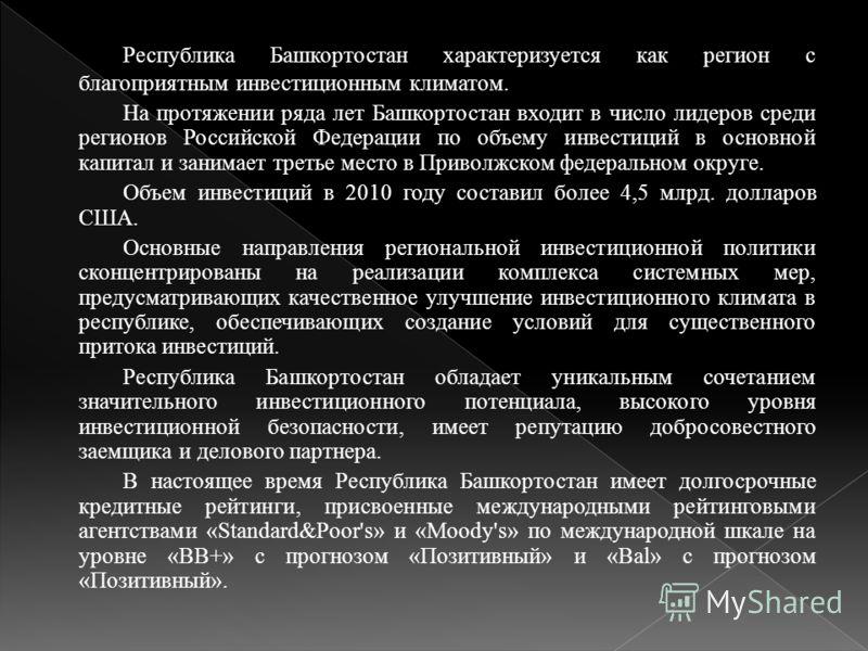 Республика Башкортостан характеризуется как регион с благоприятным инвестиционным климатом. На протяжении ряда лет Башкортостан входит в число лидеров среди регионов Российской Федерации по объему инвестиций в основной капитал и занимает третье место