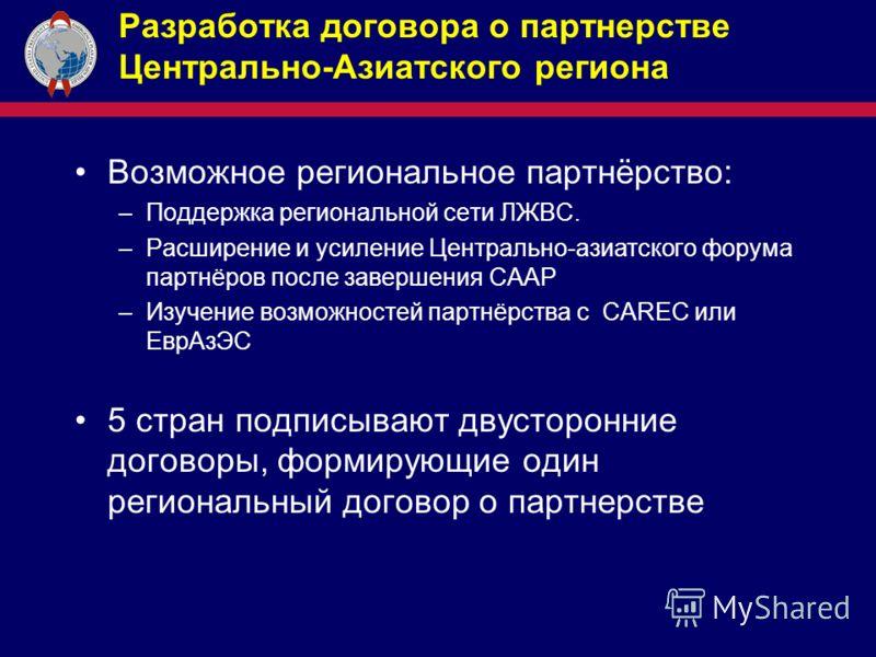 Разработка договора о партнерстве Центрально-Азиатского региона Возможное региональное партнёрство: –Поддержка региональной сети ЛЖВС. –Расширение и усиление Центрально-азиатского форума партнёров после завершения CAAP –Изучение возможностей партнёрс