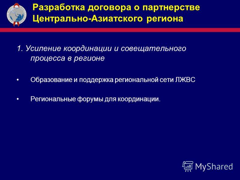 Разработка договора о партнерстве Центрально-Азиатского региона 1. Усиление координации и совещательного процесса в регионе Образование и поддержка региональной сети ЛЖВС Региональные форумы для координации.