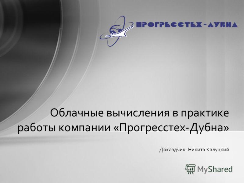 Докладчик: Никита Калуцкий Облачные вычисления в практике работы компании «Прогресстех-Дубна»