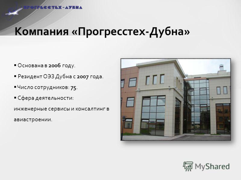 Компания «Прогресстех-Дубна» Основана в 2006 году. Резидент ОЭЗ Дубна с 2007 года. Число сотрудников: 75. Сфера деятельности: инженерные сервисы и консалтинг в авиастроении.