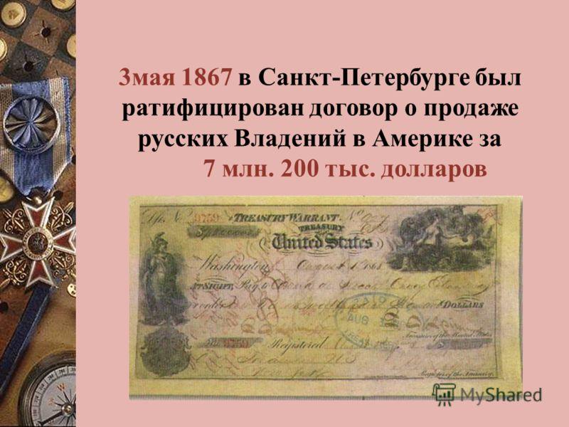 3мая 1867 в Санкт-Петербурге был ратифицирован договор о продаже русских Владений в Америке за 7 млн. 200 тыс. долларов