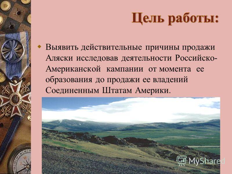 Выявить действительные причины продажи Аляски исследовав деятельности Российско- Американской кампании от момента ее образования до продажи ее владений Соединенным Штатам Америки.