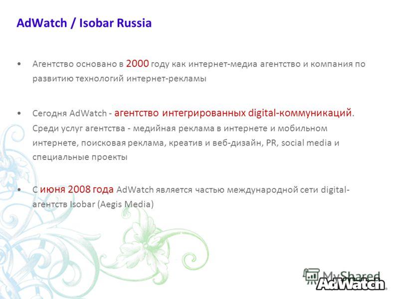 AdWatch / Isobar Russia Агентство основано в 2000 году как интернет-медиа агентство и компания по развитию технологий интернет-рекламы Сегодня AdWatch - агентство интегрированных digital-коммуникаций. Среди услуг агентства - медийная реклама в интерн
