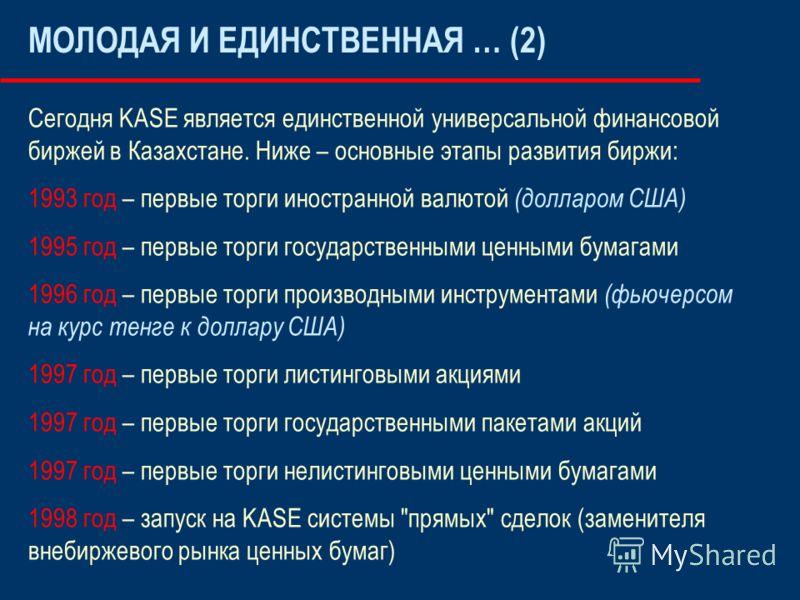 МОЛОДАЯ И ЕДИНСТВЕННАЯ … (2) Сегодня KASE является единственной универсальной финансовой биржей в Казахстане. Ниже – основные этапы развития биржи: 1993 год – первые торги иностранной валютой (долларом США) 1995 год – первые торги государственными це