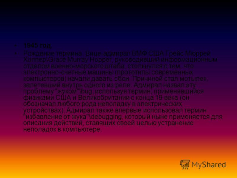 1945 год. Рождение термина. Вице-адмирал ВМФ США Грейс Мюррей Хоппер\Grace Murray Hopper, руководивший информационным отделом военно-морского штаба, столкнулся с тем, что электронно-счетные машины (прототипы современных компьютеров) начали давать сбо